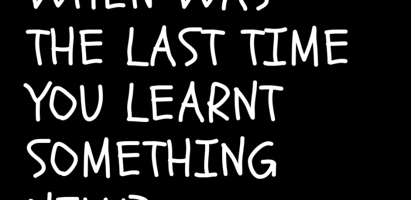 When was the last time you learnt something new?